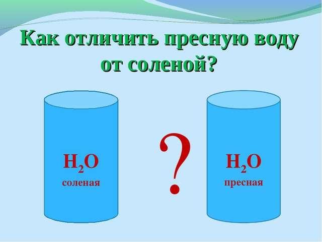 Как отличить пресную воду от соленой? ? Н2О соленая Н2О пресная
