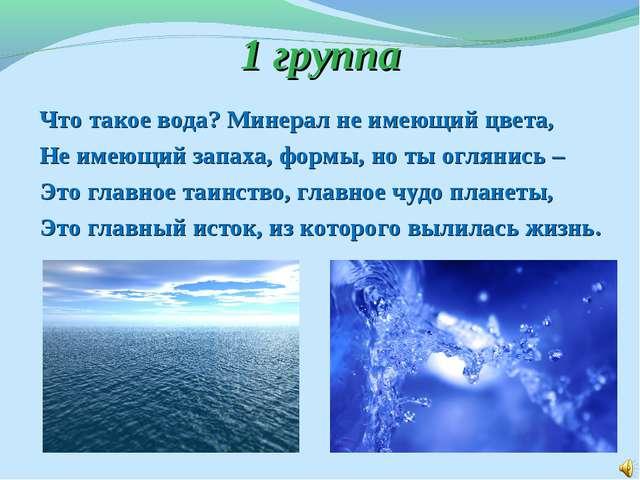 1 группа Что такое вода? Минерал не имеющий цвета, Не имеющий запаха, формы,...