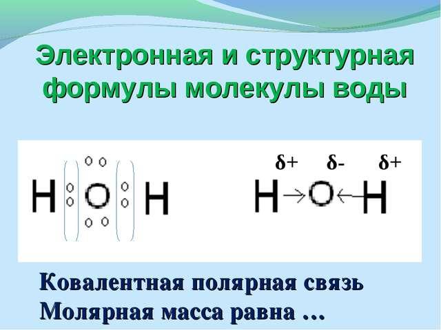 Электронная и структурная формулы молекулы воды δ+ δ- δ+ Ковалентная полярная...
