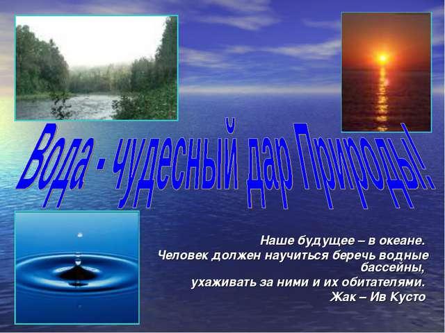 Наше будущее – в океане. Человек должен научиться беречь водные бассейны, уха...