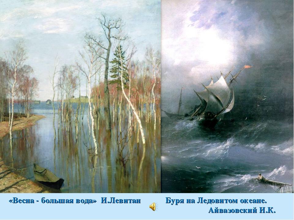 «Весна - большая вода» И.Левитан Буря на Ледовитом океане. Айвазовский И.К.