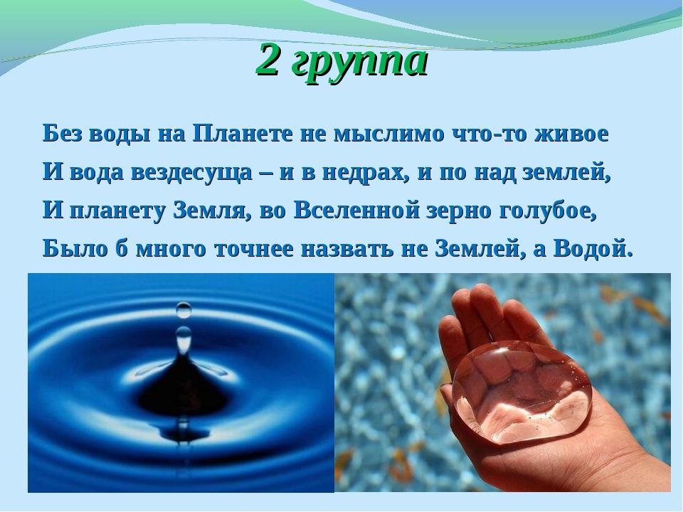 2 группа Без воды на Планете не мыслимо что-то живое И вода вездесуща – и в н...