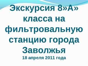 Экскурсия 8»А» класса на фильтровальную станцию города Заволжья 18 апреля 201