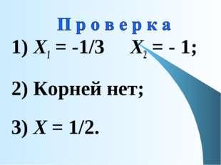 1) Х1 = -1/3 Х2 = - 1; 2) Корней нет; 3) Х = 1/2.