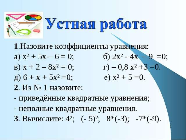 1.Назовите коэффициенты уравнения: а) х² + 5х – 6 = 0; б) 2х² - 4х – 9 =0; в)...