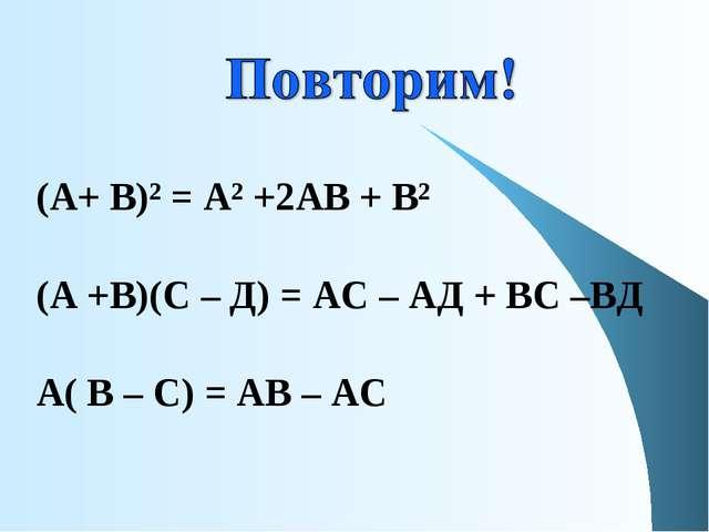 (А+ В)² = А² +2АВ + В² (А +В)(С – Д) = АС – АД + ВС –ВД А( В – С) = АВ – АС