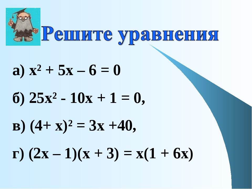 а) х² + 5х – 6 = 0 б) 25х² - 10х + 1 = 0, в) (4+ х)² = 3х +40, г) (2х – 1)(х...
