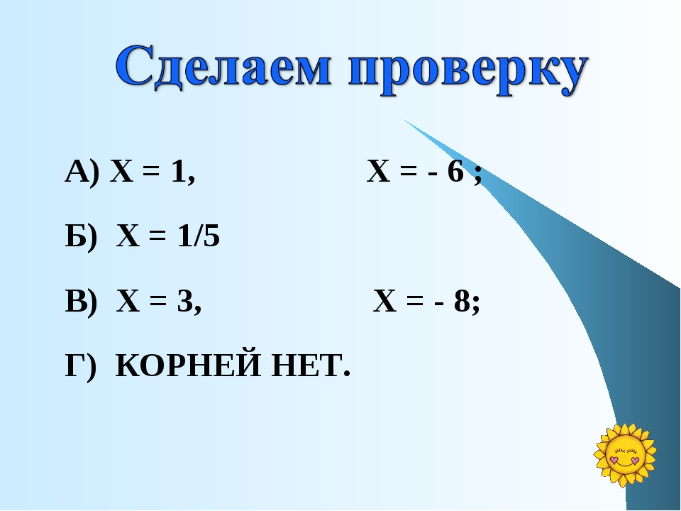А) Х = 1, Х = - 6 ; Б) Х = 1/5 В) Х = 3, Х = - 8; Г) КОРНЕЙ НЕТ.