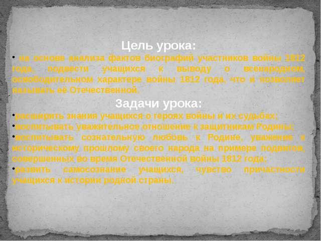 Цель урока: на основе анализа фактов биографий участников войны 1812 года, п...