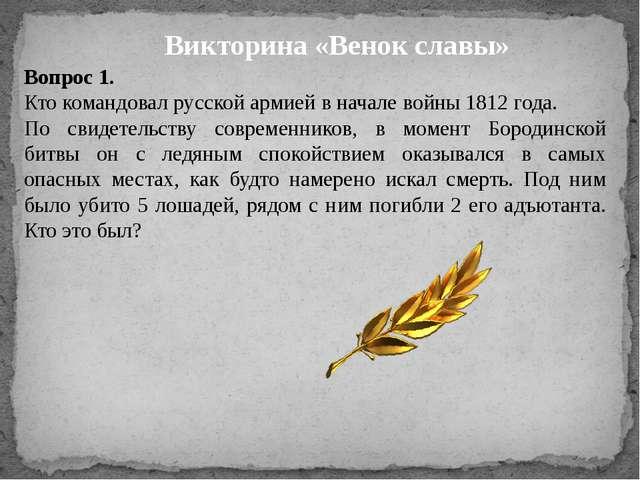 Викторина «Венок славы» Вопрос 1. Кто командовал русской армией в начале войн...