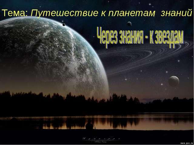 Тема: Путешествие к планетам знаний