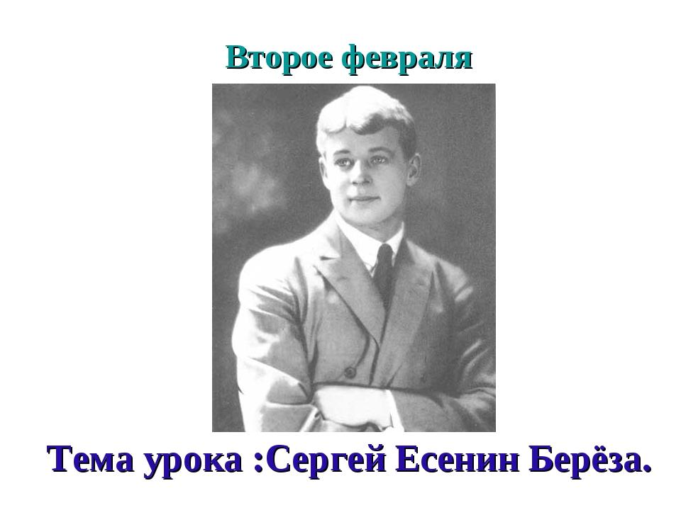 Второе февраля Тема урока :Сергей Есенин Берёза.