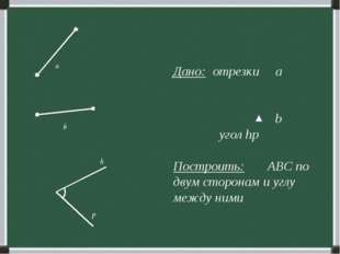 Дано: отрезки а b угол hp Построить: ABC по двум сторонам и углу между ними