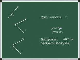 Дано: отрезок а угол hp угол mn, Построить: ABC по двум углам и стороне p n