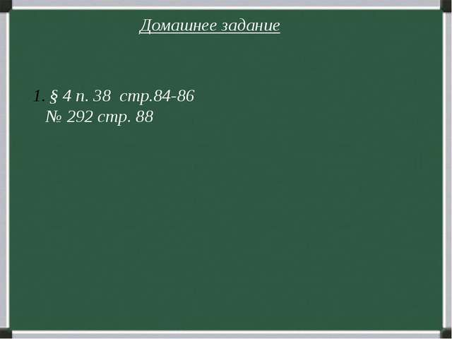 Домашнее задание § 4 п. 38 стр.84-86 № 292 стр. 88