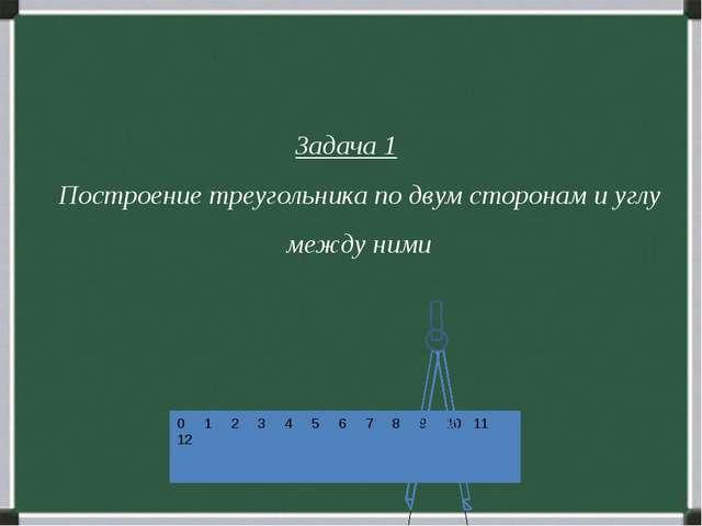 Задача 1 Построение треугольника по двум сторонам и углу между ними 0 1 2 3...