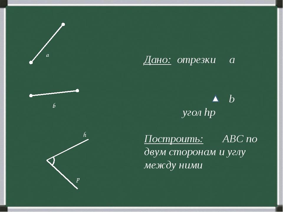 Дано: отрезки а b угол hp Построить: ABC по двум сторонам и углу между ними...