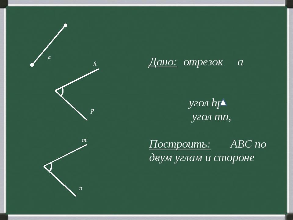 Дано: отрезок а угол hp угол mn, Построить: ABC по двум углам и стороне p n...