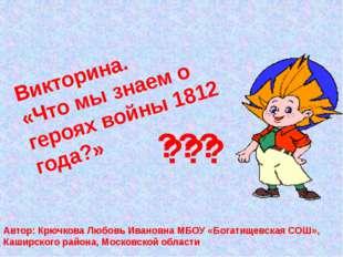 Викторина. «Что мы знаем о героях войны 1812 года?» ??? ??? Автор: Крючкова Л