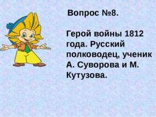 Вопрос №8. Герой войны 1812 года. Русский полководец, ученик А. Суворова и М