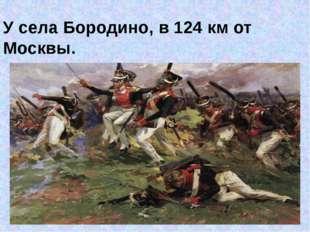 У села Бородино, в 124 км от Москвы.