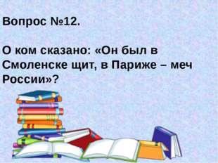 Вопрос №12. О ком сказано: «Он был в Смоленске щит, в Париже – меч России»?