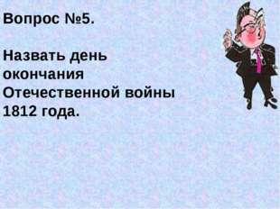 Вопрос №5. Назвать день окончания Отечественной войны 1812 года.