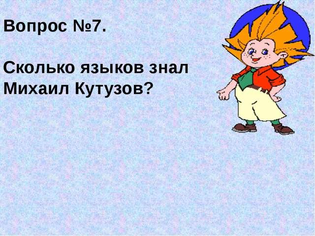 Вопрос №7. Сколько языков знал Михаил Кутузов?