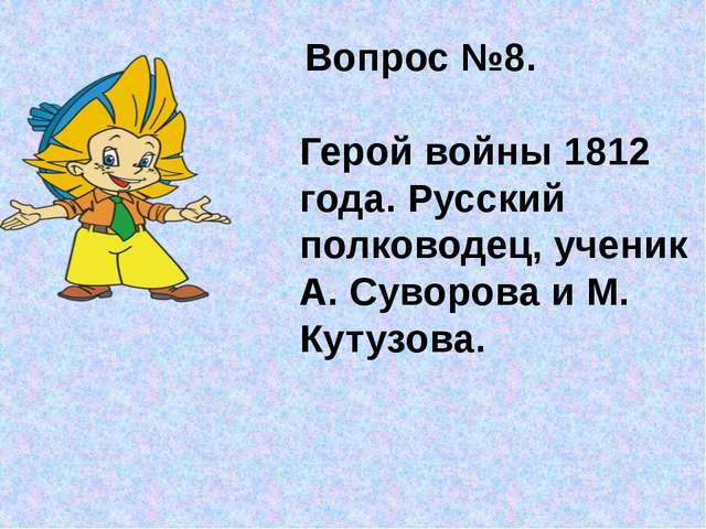 Вопрос №8. Герой войны 1812 года. Русский полководец, ученик А. Суворова и М...