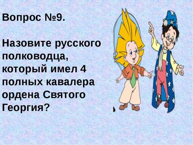 Вопрос №9. Назовите русского полководца, который имел 4 полных кавалера орден...