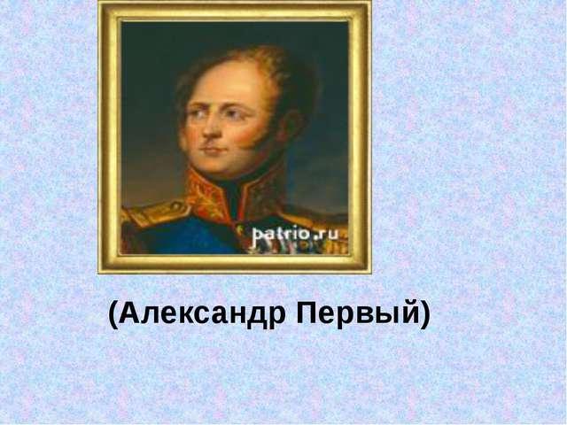 (Александр Первый)