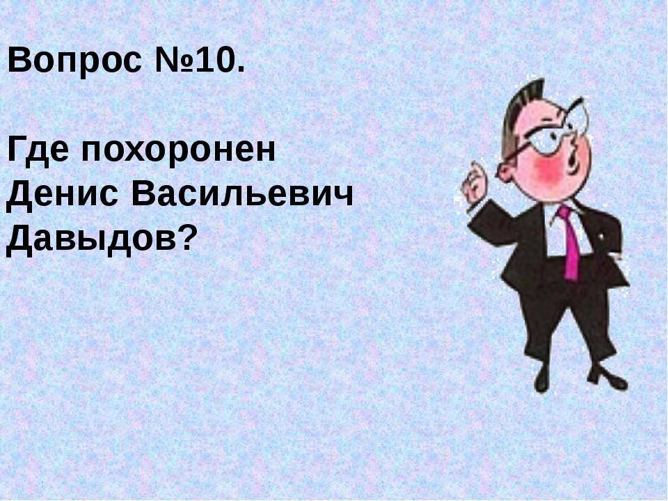 Вопрос №10. Где похоронен Денис Васильевич Давыдов?