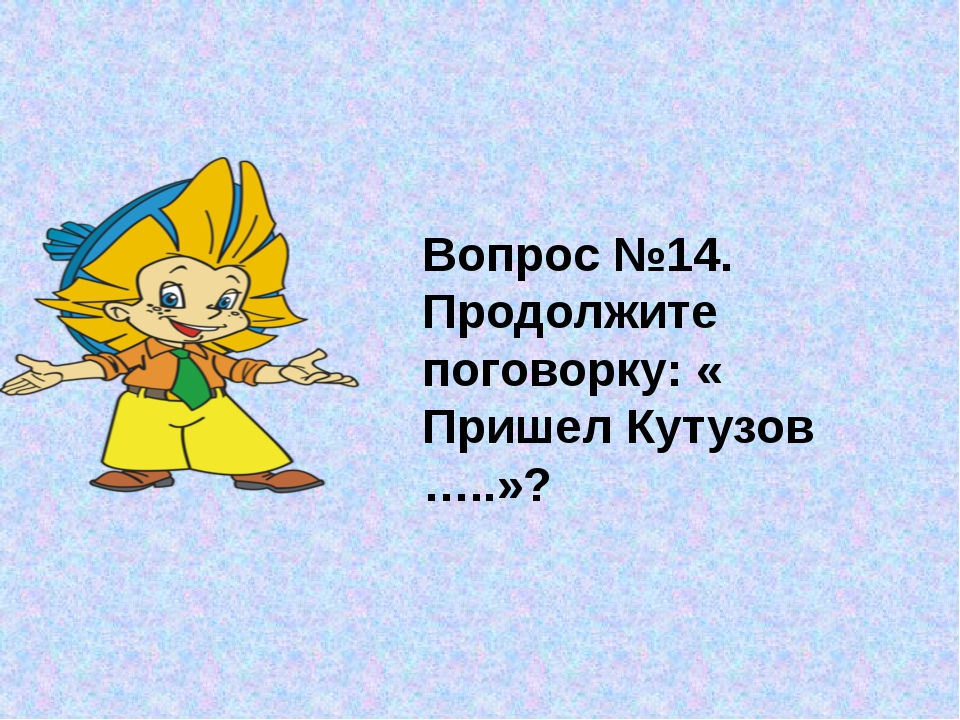 Вопрос №14. Продолжите поговорку: « Пришел Кутузов …..»?
