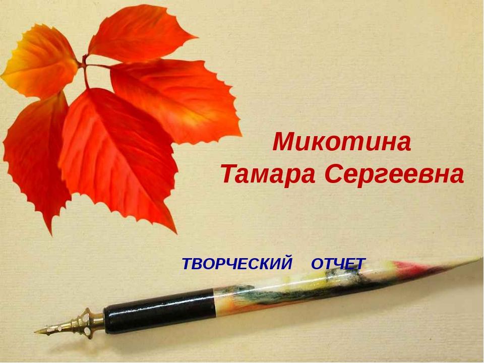 ТВОРЧЕСКИЙ ОТЧЕТ Микотина Тамара Сергеевна