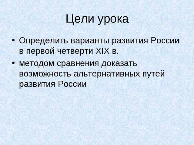 Цели урока Определить варианты развития России в первой четверти XIX в. метод...