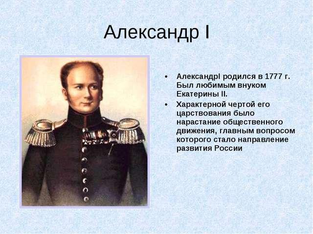 Александр I АлександрI родился в 1777 г. Был любимым внуком Екатерины II. Хар...