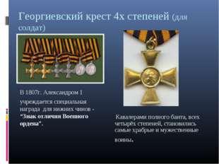 Георгиевский крест 4х степеней (для солдат) В 1807г. Александром 1 учреждает
