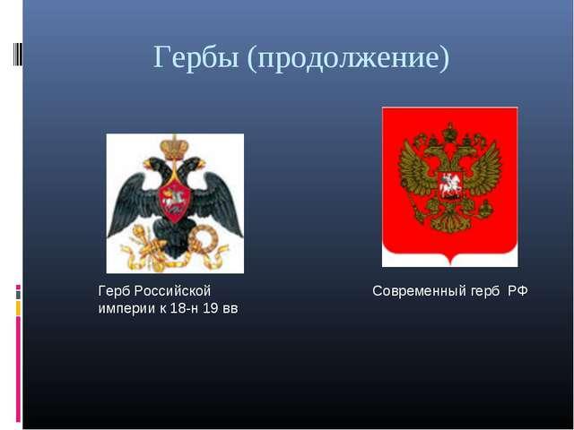 Гербы (продолжение) Герб Российской империи к 18-н 19 вв Современный герб РФ