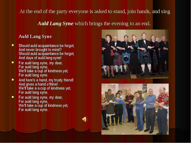 At the end of the party everyone is asked to stand, join hands, and sing Auld...