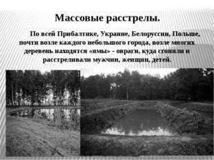 Массовые расстрелы. По всей Прибалтике, Украине, Белоруссии, Польше, почти во