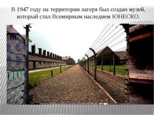 В 1947 году на территории лагеря был создан музей, который стал Всемирным нас