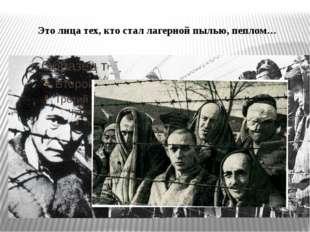 Это лица тех, кто стал лагерной пылью, пеплом…