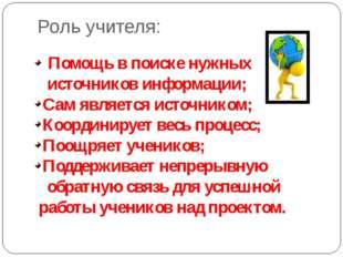 Роль учителя: Помощь в поиске нужных источников информации; Сам является исто