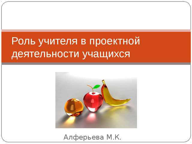Алферьева М.К. Роль учителя в проектной деятельности учащихся