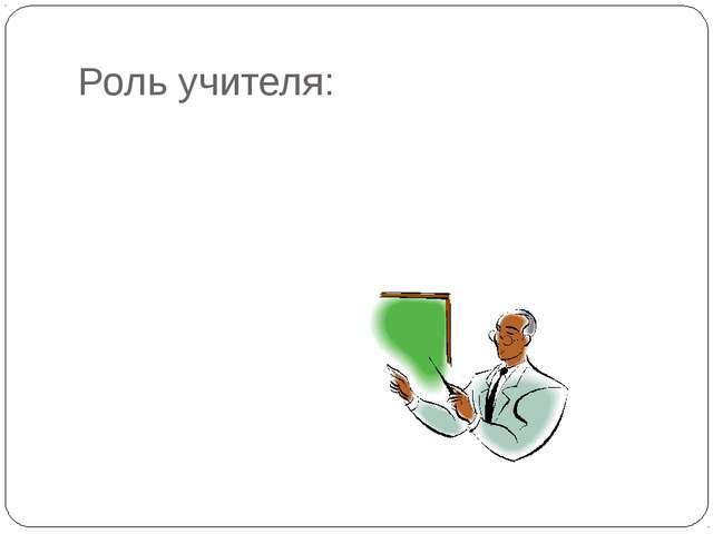 Роль учителя:
