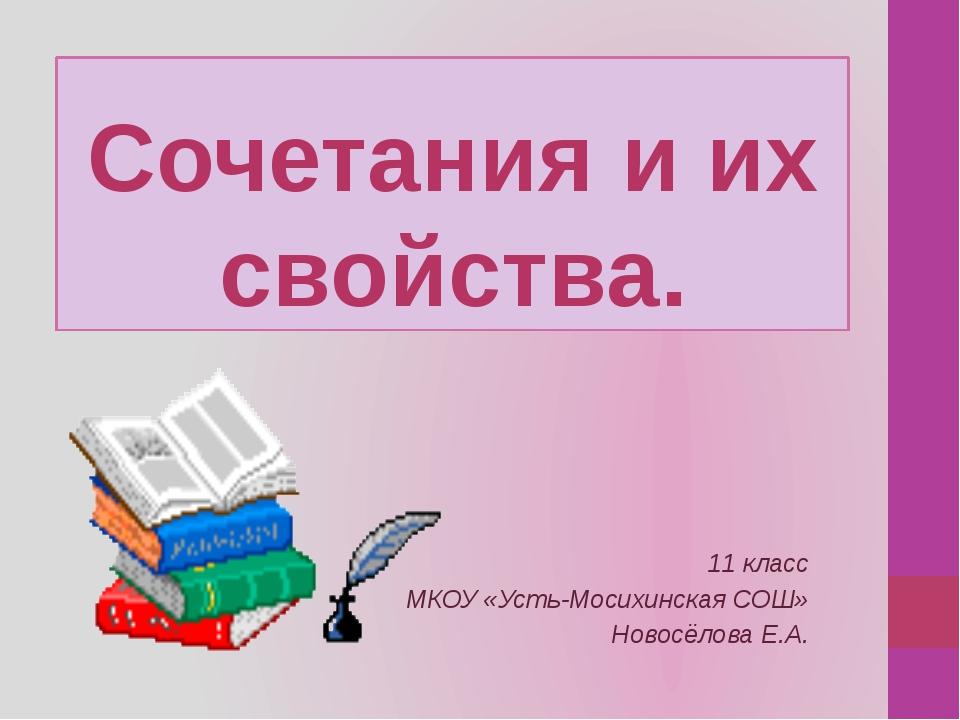 Сочетания и их свойства. 11 класс МКОУ «Усть-Мосихинская СОШ» Новосёлова Е.А.