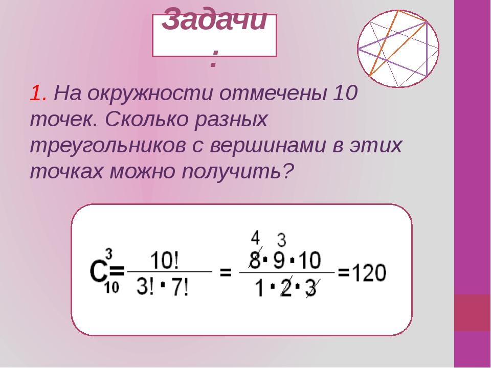 Задачи: 1. На окружности отмечены 10 точек. Сколько разных треугольников с ве...