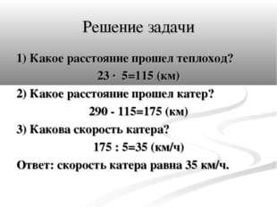 Решение задачи 1) Какое расстояние прошел теплоход? 23 · 5=115 (км) 2) Какое