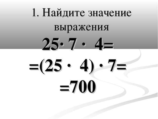 1. Найдите значение выражения 25· 7 · 4= =(25 · 4) · 7= =700
