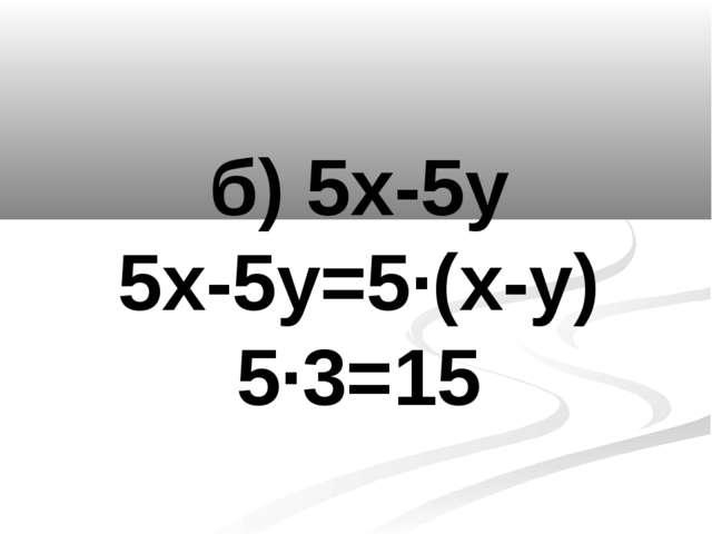 б) 5х-5у 5х-5у=5·(х-у) 5·3=15